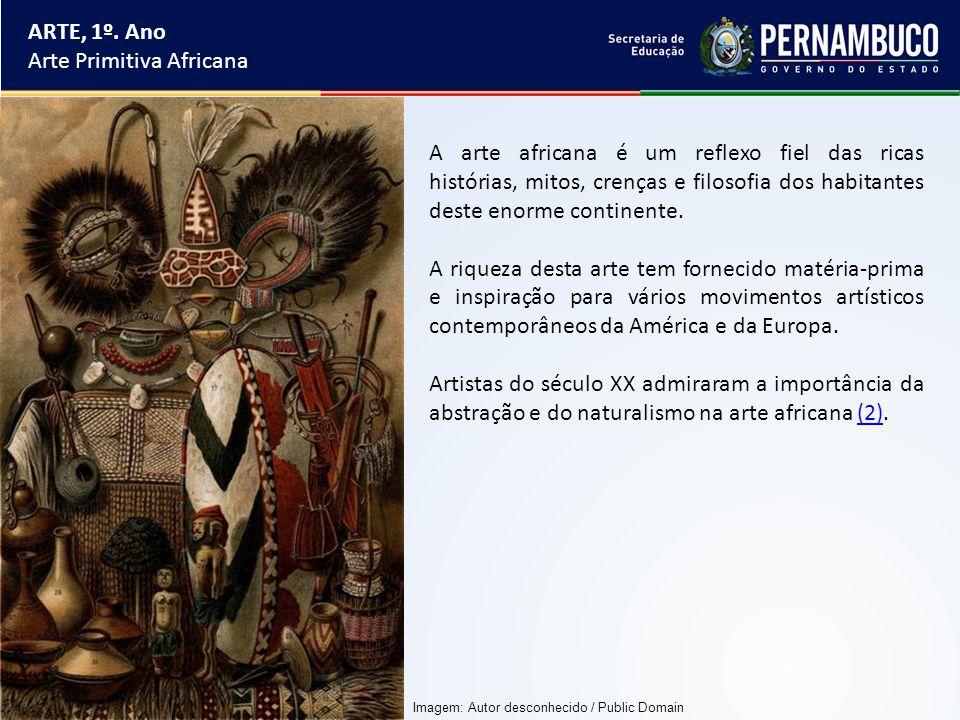 ARTE, 1º. Ano Arte Primitiva Africana A arte africana é um reflexo fiel das ricas histórias, mitos, crenças e filosofia dos habitantes deste enorme co