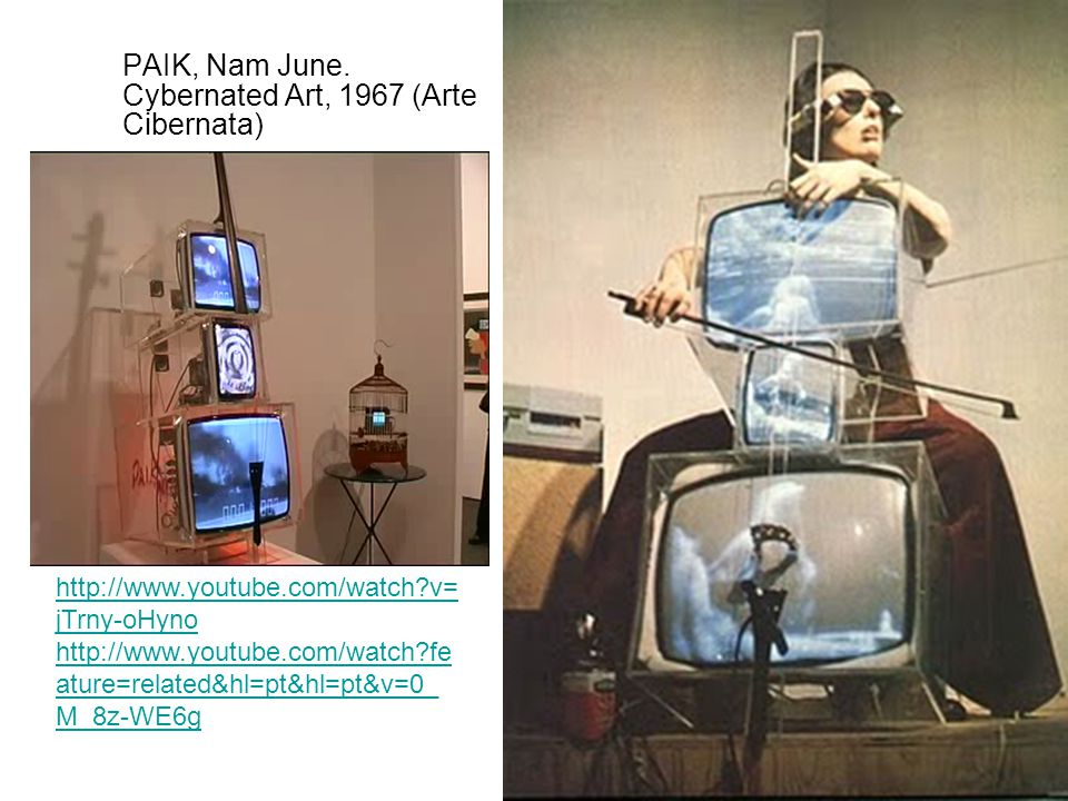 PAIK, Nam June. Cybernated Art, 1967 (Arte Cibernata) http://www.youtube.com/watch?v= jTrny-oHyno http://www.youtube.com/watch?fe ature=related&hl=pt&