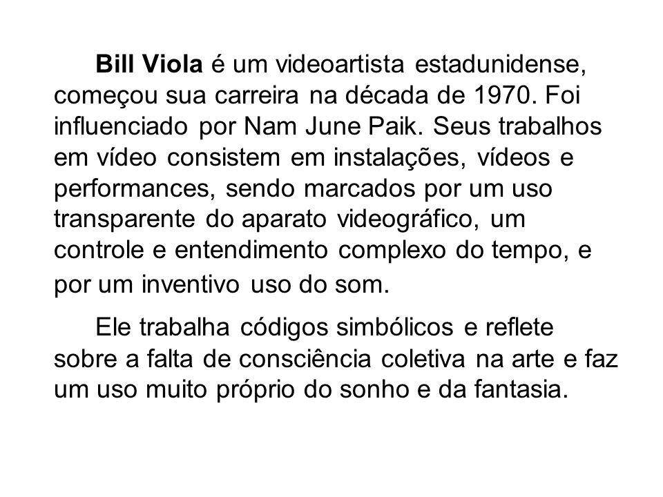 Bill Viola é um videoartista estadunidense, começou sua carreira na década de 1970.
