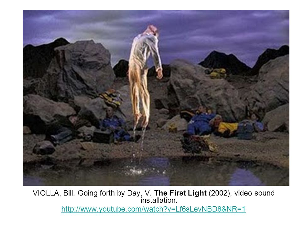 VIOLLA, Bill. Going forth by Day, V. The First Light (2002), video sound installation. http://www.youtube.com/watch?v=Lf6sLevNBD8&NR=1
