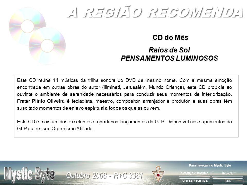 AVANÇAR PÁGINA VOLTAR PÁGINA ÍNDICE SAIR Para navegar no Mystic Byte CD do Mês Raios de Sol PENSAMENTOS LUMINOSOS Este CD reúne 14 músicas da trilha s