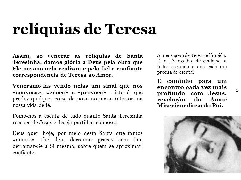 5 relíquias de Teresa Assim, ao venerar as relíquias de Santa Teresinha, damos glória a Deus pela obra que Ele mesmo nela realizou e pela fiel e confiante correspondência de Teresa ao Amor.