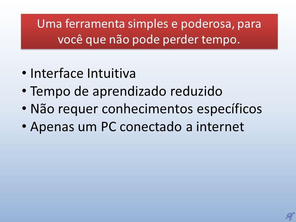 Interface Intuitiva Tempo de aprendizado reduzido Não requer conhecimentos específicos Apenas um PC conectado a internet Uma ferramenta simples e pode
