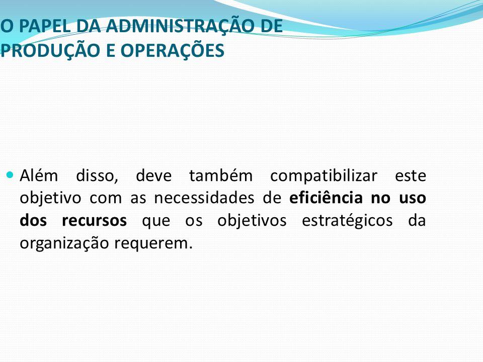 O PAPEL DA ADMINISTRAÇÃO DE PRODUÇÃO E OPERAÇÕES Além disso, deve também compatibilizar este objetivo com as necessidades de eficiência no uso dos rec