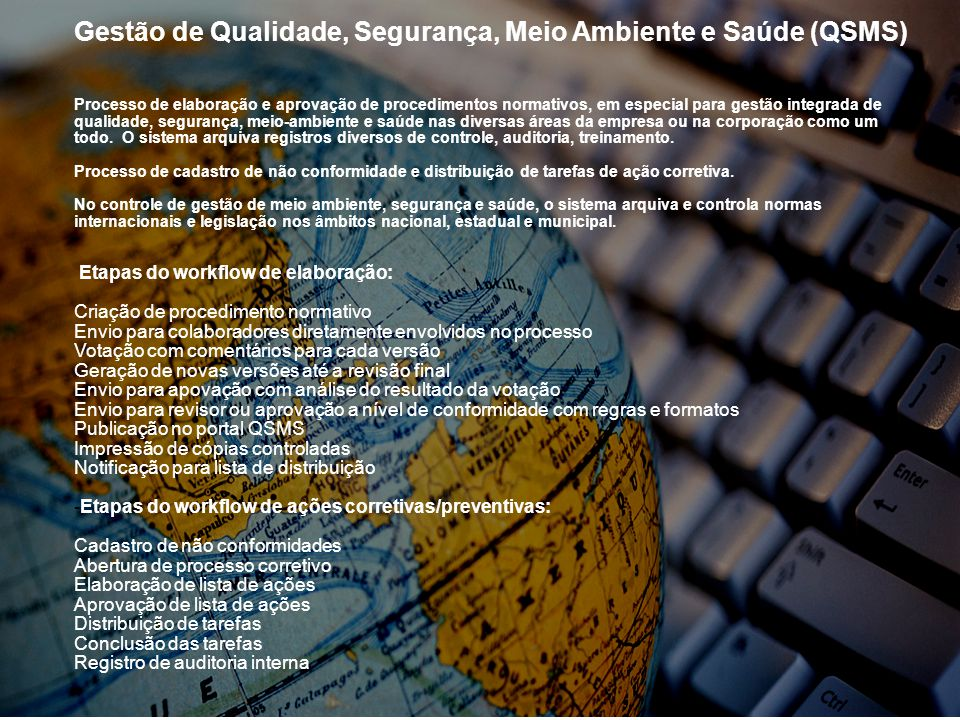 Gestão de Qualidade, Segurança, Meio Ambiente e Saúde (QSMS) Processo de elaboração e aprovação de procedimentos normativos, em especial para gestão integrada de qualidade, segurança, meio-ambiente e saúde nas diversas áreas da empresa ou na corporação como um todo.