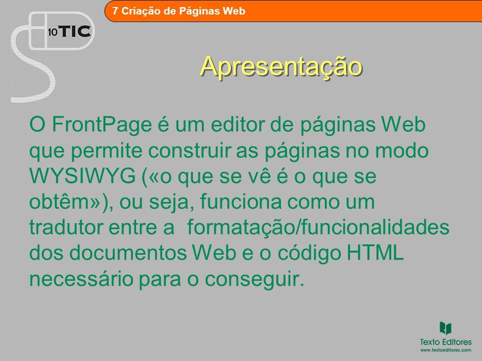 7 Criação de Páginas Web Apresentação O FrontPage é um editor de páginas Web que permite construir as páginas no modo WYSIWYG («o que se vê é o que se obtêm»), ou seja, funciona como um tradutor entre a formatação/funcionalidades dos documentos Web e o código HTML necessário para o conseguir.