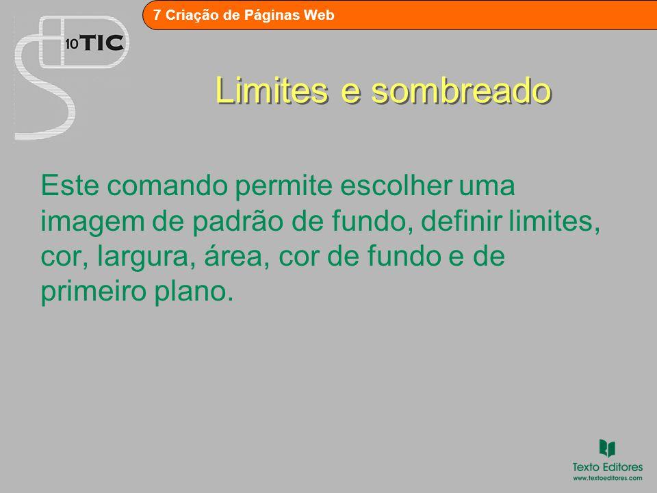 7 Criação de Páginas Web Limites e sombreado Este comando permite escolher uma imagem de padrão de fundo, definir limites, cor, largura, área, cor de fundo e de primeiro plano.