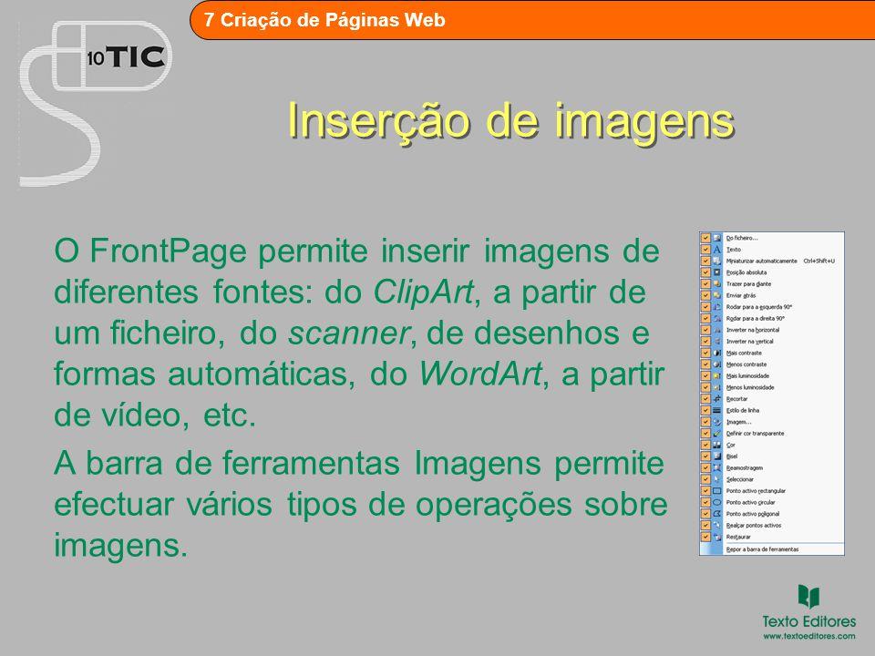 7 Criação de Páginas Web Inserção de imagens O FrontPage permite inserir imagens de diferentes fontes: do ClipArt, a partir de um ficheiro, do scanner, de desenhos e formas automáticas, do WordArt, a partir de vídeo, etc.