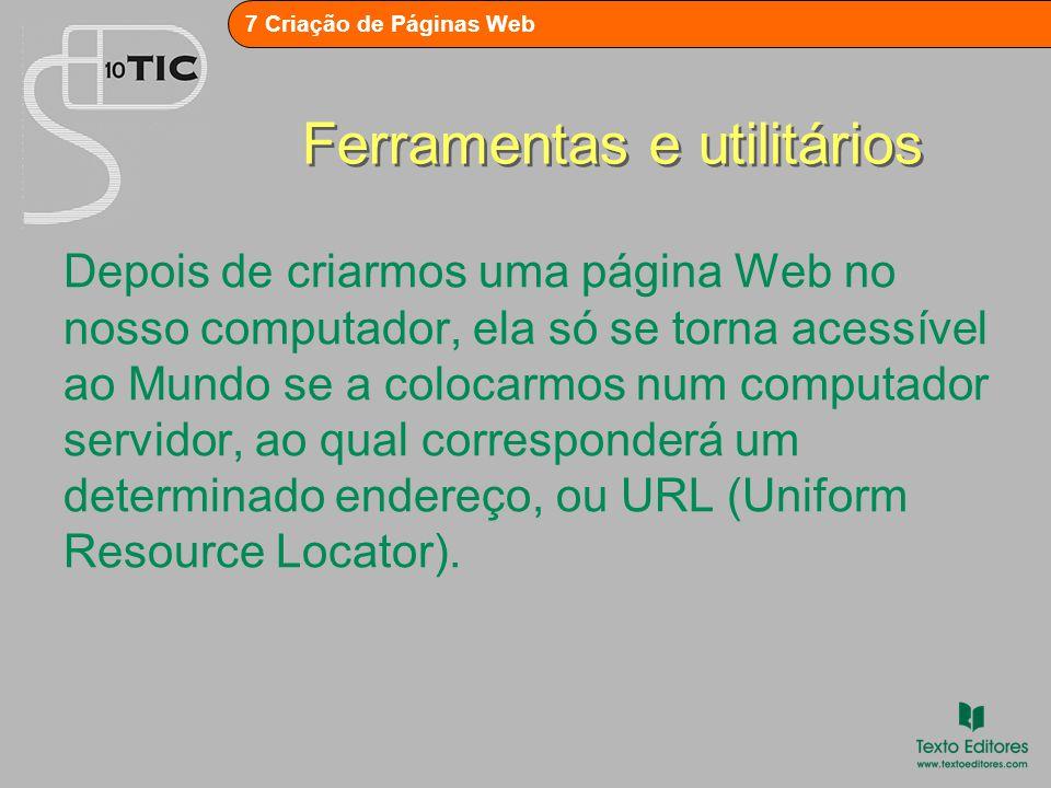 7 Criação de Páginas Web Ferramentas e utilitários Depois de criarmos uma página Web no nosso computador, ela só se torna acessível ao Mundo se a colocarmos num computador servidor, ao qual corresponderá um determinado endereço, ou URL (Uniform Resource Locator).