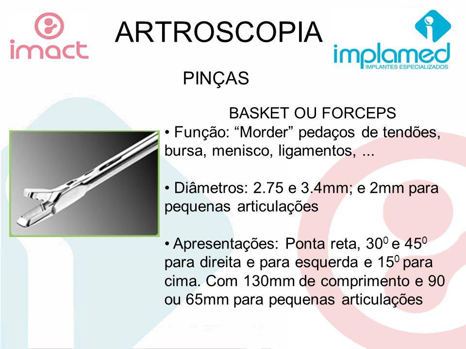 ARTROSCOPIA PINÇAS BASKET OU FORCEPS Função: Morder pedaços de tendões, bursa, menisco, ligamentos,... Diâmetros: 2.75 e 3.4mm; e 2mm para pequenas ar