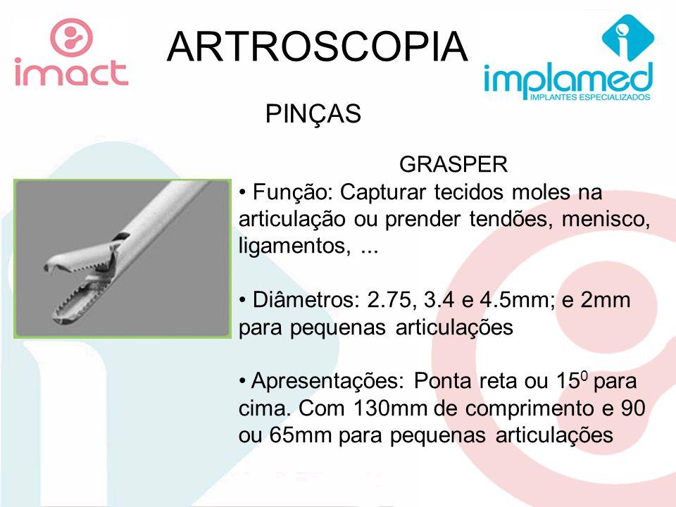 ARTROSCOPIA PINÇAS GRASPER Função: Capturar tecidos moles na articulação ou prender tendões, menisco, ligamentos,... Diâmetros: 2.75, 3.4 e 4.5mm; e 2