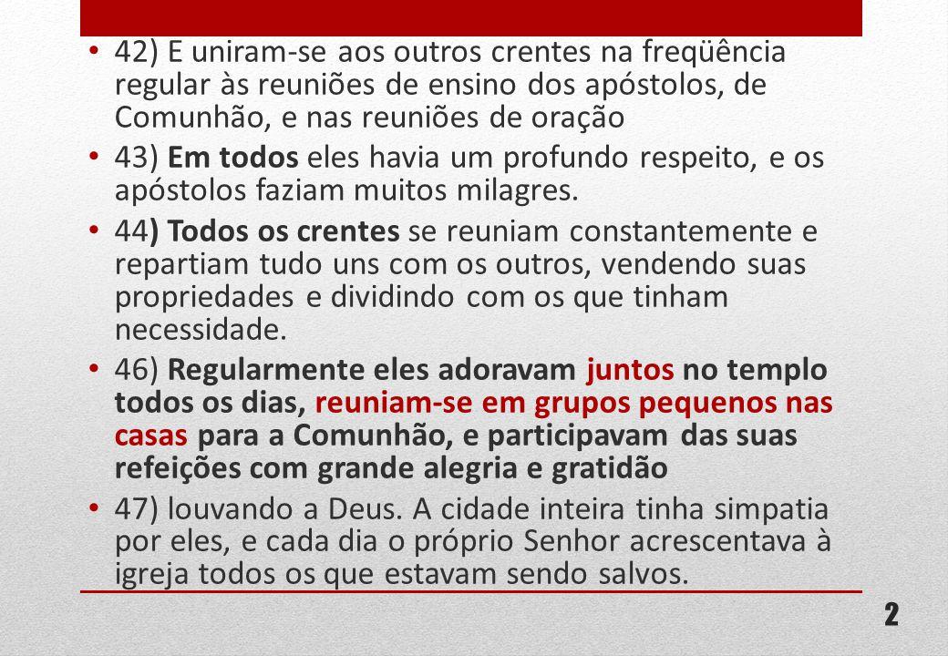 42) E uniram-se aos outros crentes na freqüência regular às reuniões de ensino dos apóstolos, de Comunhão, e nas reuniões de oração 43) Em todos eles havia um profundo respeito, e os apóstolos faziam muitos milagres.