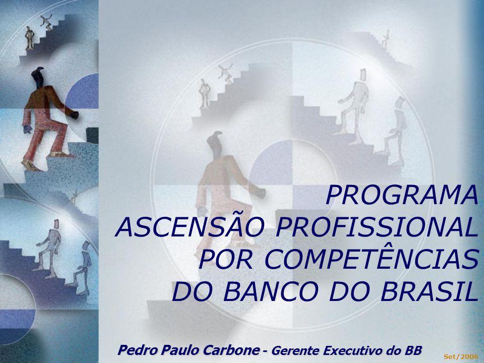 PROGRAMA ASCENSÃO PROFISSIONAL POR COMPETÊNCIAS DO BANCO DO BRASIL Set/2006 Pedro Paulo Carbone - Gerente Executivo do BB