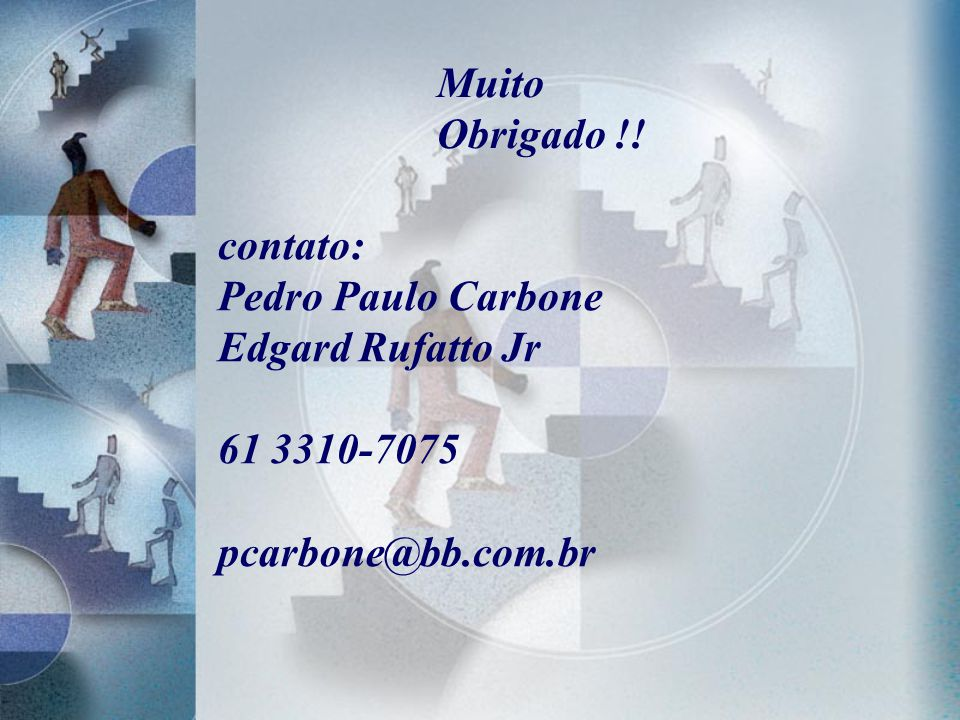 contato: Pedro Paulo Carbone Edgard Rufatto Jr 61 3310-7075 pcarbone@bb.com.br Muito Obrigado !!