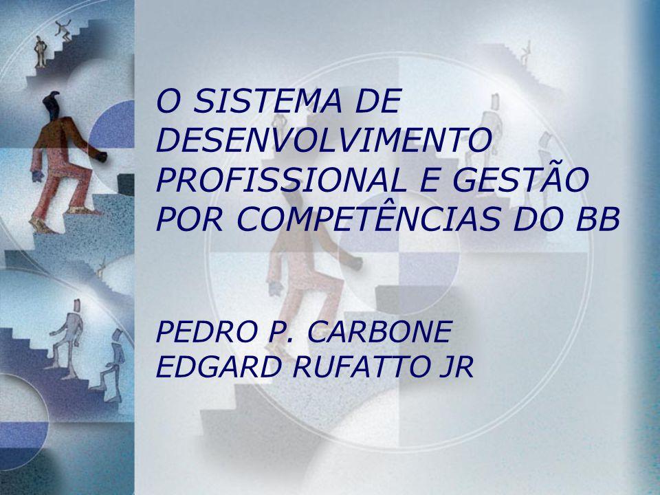O SISTEMA DE DESENVOLVIMENTO PROFISSIONAL E GESTÃO POR COMPETÊNCIAS DO BB PEDRO P. CARBONE EDGARD RUFATTO JR