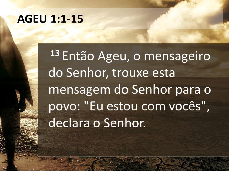 AGEU 1:1-15 13 Então Ageu, o mensageiro do Senhor, trouxe esta mensagem do Senhor para o povo: