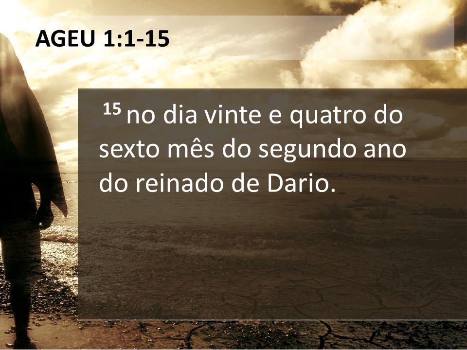 AGEU 1:1-15 15 no dia vinte e quatro do sexto mês do segundo ano do reinado de Dario.