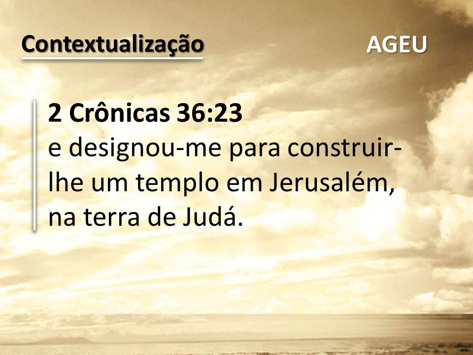 2 Crônicas 36:23 e designou-me para construir- lhe um templo em Jerusalém, na terra de Judá. Contextualização AGEU