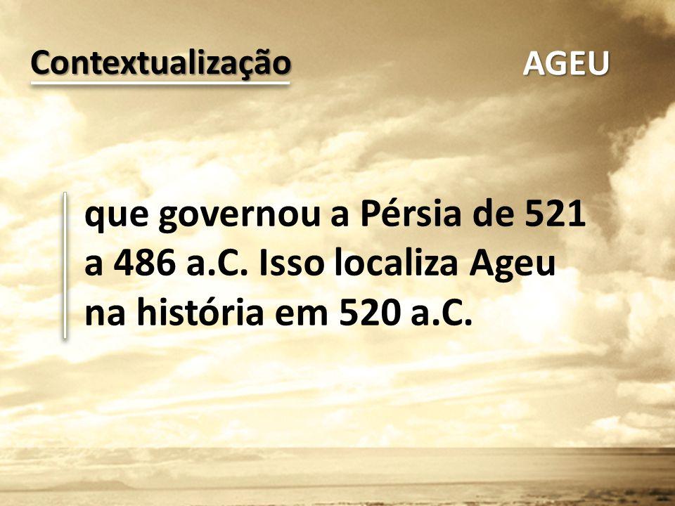 que governou a Pérsia de 521 a 486 a.C. Isso localiza Ageu na história em 520 a.C. Contextualização AGEU