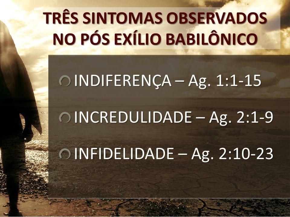 TRÊS SINTOMAS OBSERVADOS NO PÓS EXÍLIO BABILÔNICO INDIFERENÇA – Ag. 1:1-15 INCREDULIDADE – Ag. 2:1-9 INFIDELIDADE – Ag. 2:10-23