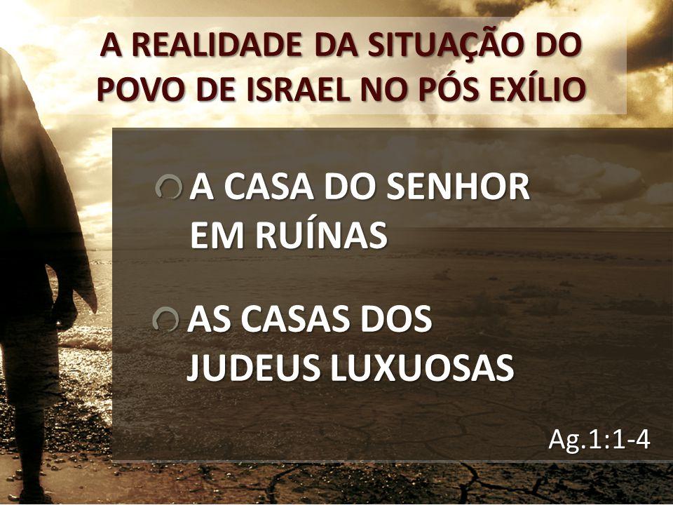 Ag.1:1-4 A REALIDADE DA SITUAÇÃO DO POVO DE ISRAEL NO PÓS EXÍLIO A CASA DO SENHOR EM RUÍNAS AS CASAS DOS JUDEUS LUXUOSAS