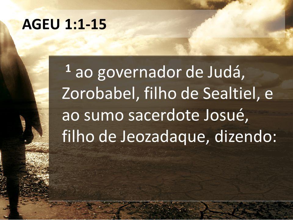 AGEU 1:1-15 1 ao governador de Judá, Zorobabel, filho de Sealtiel, e ao sumo sacerdote Josué, filho de Jeozadaque, dizendo: