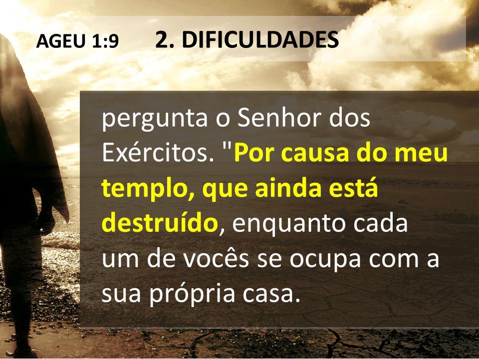 AGEU 1:9 2. DIFICULDADES pergunta o Senhor dos Exércitos.