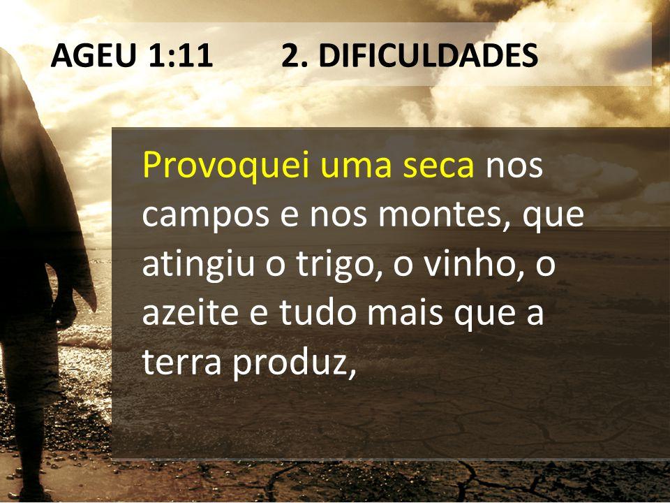 AGEU 1:11 2. DIFICULDADES Provoquei uma seca nos campos e nos montes, que atingiu o trigo, o vinho, o azeite e tudo mais que a terra produz,