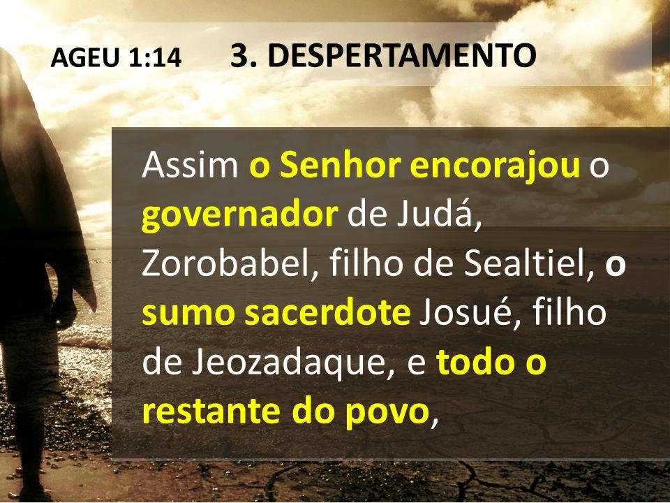 AGEU 1:14 3. DESPERTAMENTO Assim o Senhor encorajou o governador de Judá, Zorobabel, filho de Sealtiel, o sumo sacerdote Josué, filho de Jeozadaque, e