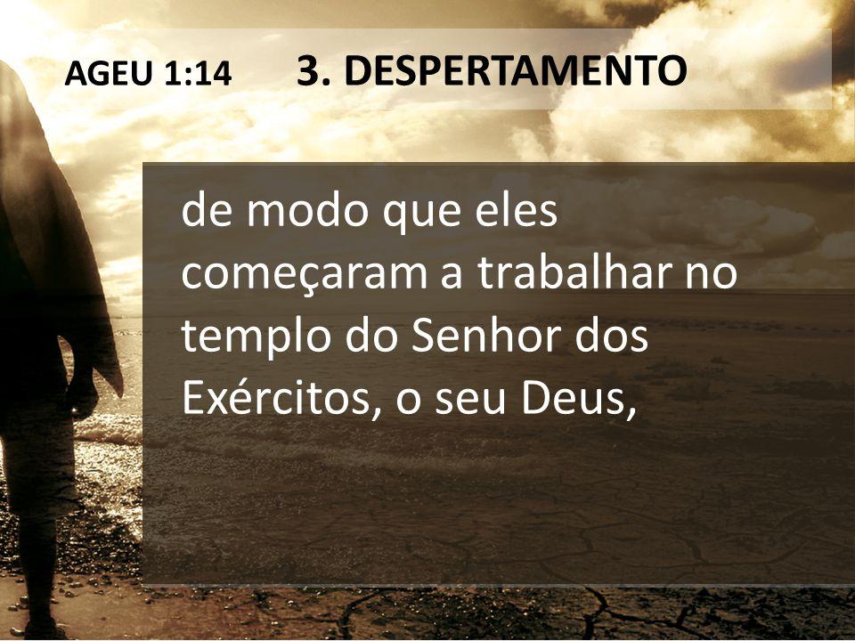 AGEU 1:14 3. DESPERTAMENTO de modo que eles começaram a trabalhar no templo do Senhor dos Exércitos, o seu Deus,