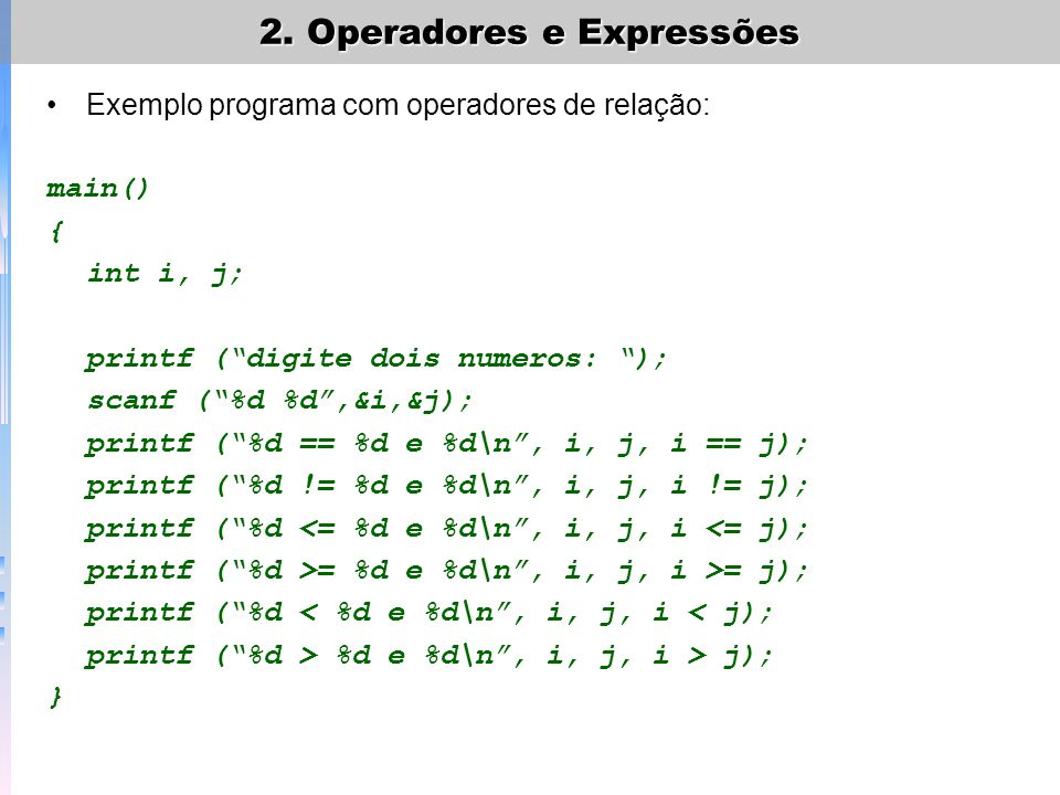 Exemplo programa com operadores de relação: main() { int i, j; printf (digite dois numeros: ); scanf (%d %d,&i,&j); printf (%d == %d e %d\n, i, j, i =