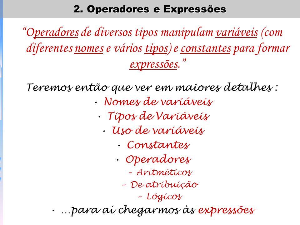 Operadores de diversos tipos manipulam variáveis (com diferentes nomes e vários tipos) e constantes para formar expressões. Teremos então que ver em m