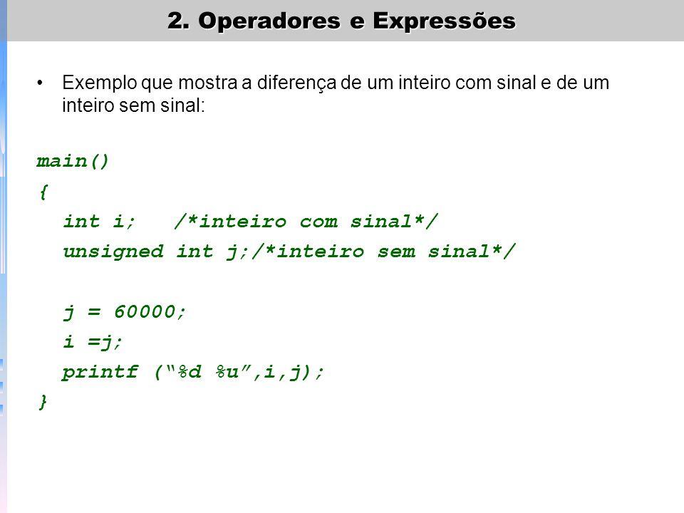 Exemplo que mostra a diferença de um inteiro com sinal e de um inteiro sem sinal: main() { int i;/*inteiro com sinal*/ unsigned int j;/*inteiro sem si