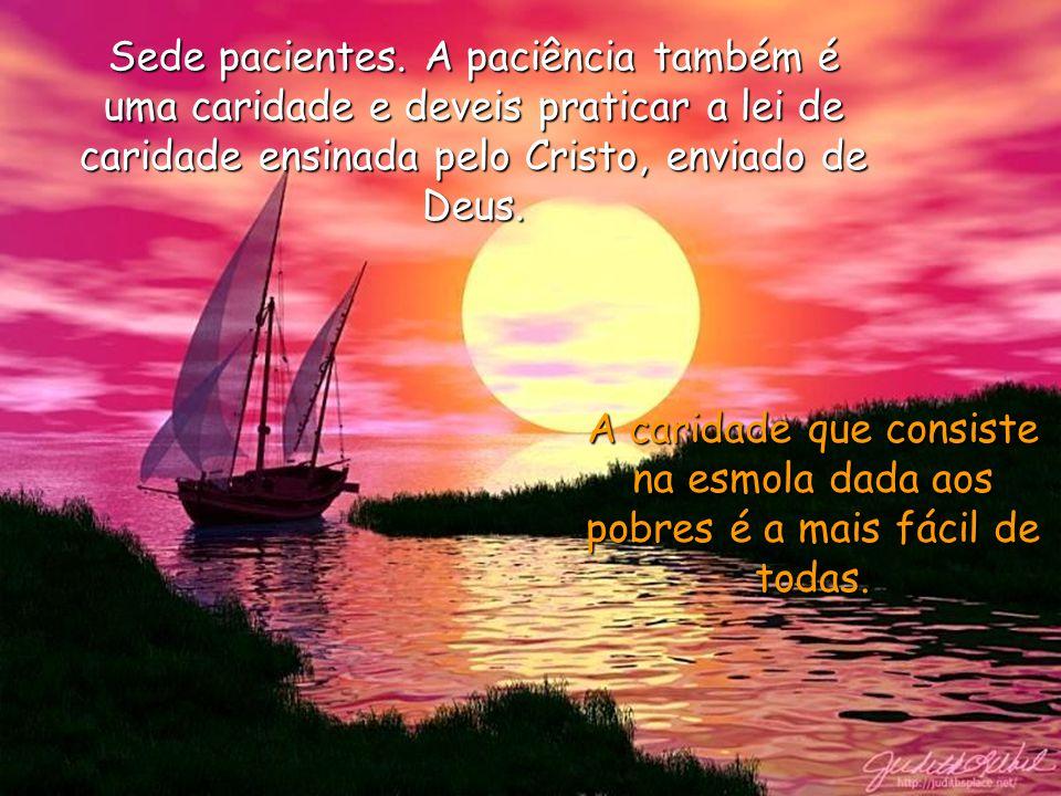 A dor é uma benção que Deus envia a seus eleitos; não vos aflijais, pois, quando sofrerdes; antes, bendizei de Deus onipotente que, pela dor, neste mu