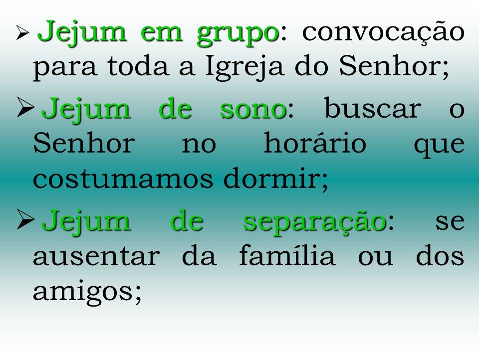 Jejum em grupo Jejum em grupo: convocação para toda a Igreja do Senhor; Jejum de sono Jejum de sono: buscar o Senhor no horário que costumamos dormir;