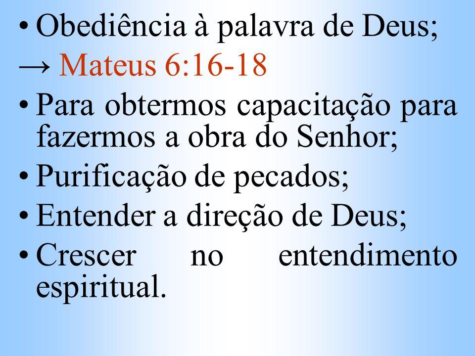 Obediência à palavra de Deus; Mateus 6:16-18 Para obtermos capacitação para fazermos a obra do Senhor; Purificação de pecados; Entender a direção de D
