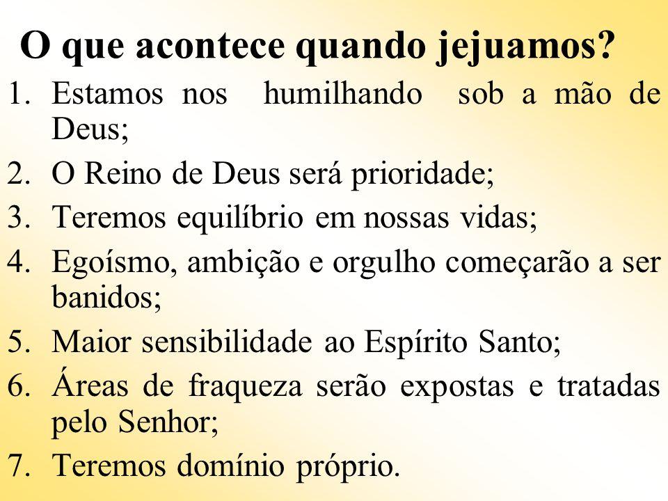 O que acontece quando jejuamos? 1.Estamos nos humilhando sob a mão de Deus; 2.O Reino de Deus será prioridade; 3.Teremos equilíbrio em nossas vidas; 4