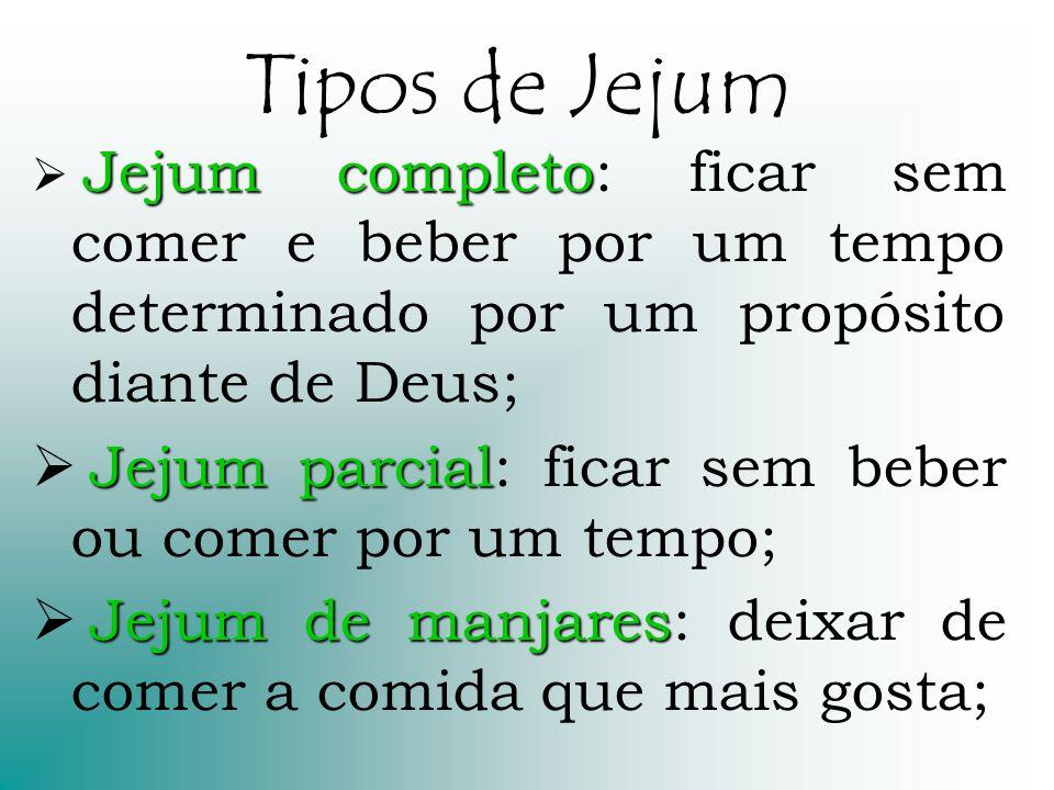 Tipos de Jejum Jejum completo Jejum completo: ficar sem comer e beber por um tempo determinado por um propósito diante de Deus; Jejum parcial Jejum pa