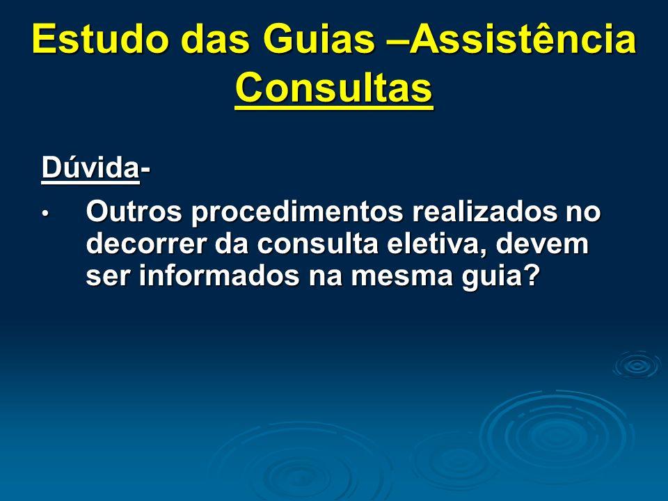 Estudo das Guias –Assistência Consultas Dúvida- Outros procedimentos realizados no decorrer da consulta eletiva, devem ser informados na mesma guia.