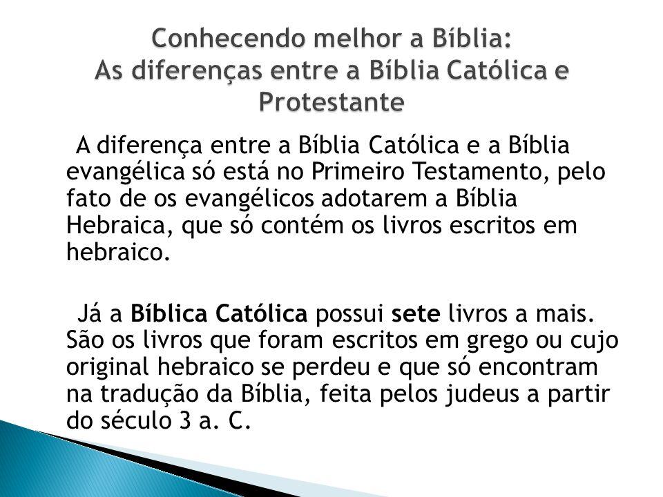 A diferença entre a Bíblia Católica e a Bíblia evangélica só está no Primeiro Testamento, pelo fato de os evangélicos adotarem a Bíblia Hebraica, que só contém os livros escritos em hebraico.