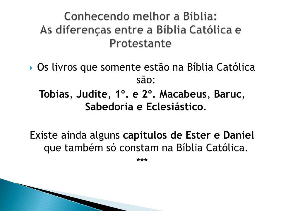 Os livros que somente estão na Bíblia Católica são: Tobias, Judite, 1º. e 2º. Macabeus, Baruc, Sabedoria e Eclesiástico. Existe ainda alguns capítulos
