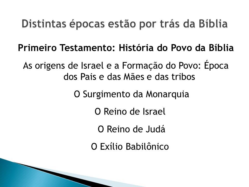 Primeiro Testamento: História do Povo da Bíblia As origens de Israel e a Formação do Povo: Época dos Pais e das Mães e das tribos O Surgimento da Monarquia O Reino de Israel O Reino de Judá O Exílio Babilônico