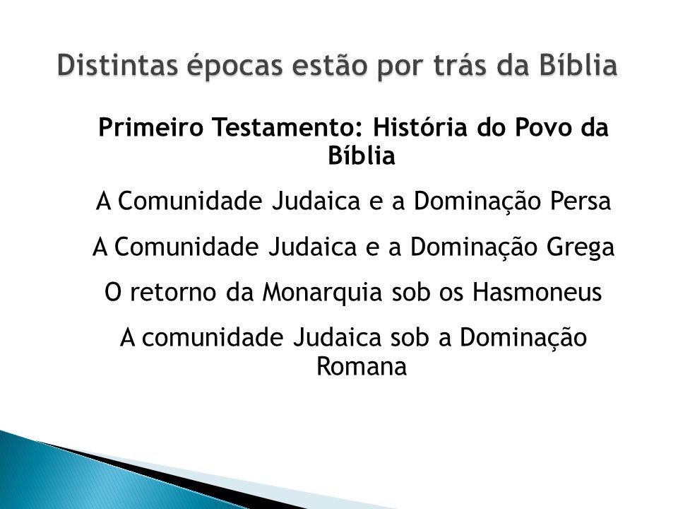 Primeiro Testamento: História do Povo da Bíblia A Comunidade Judaica e a Dominação Persa A Comunidade Judaica e a Dominação Grega O retorno da Monarquia sob os Hasmoneus A comunidade Judaica sob a Dominação Romana