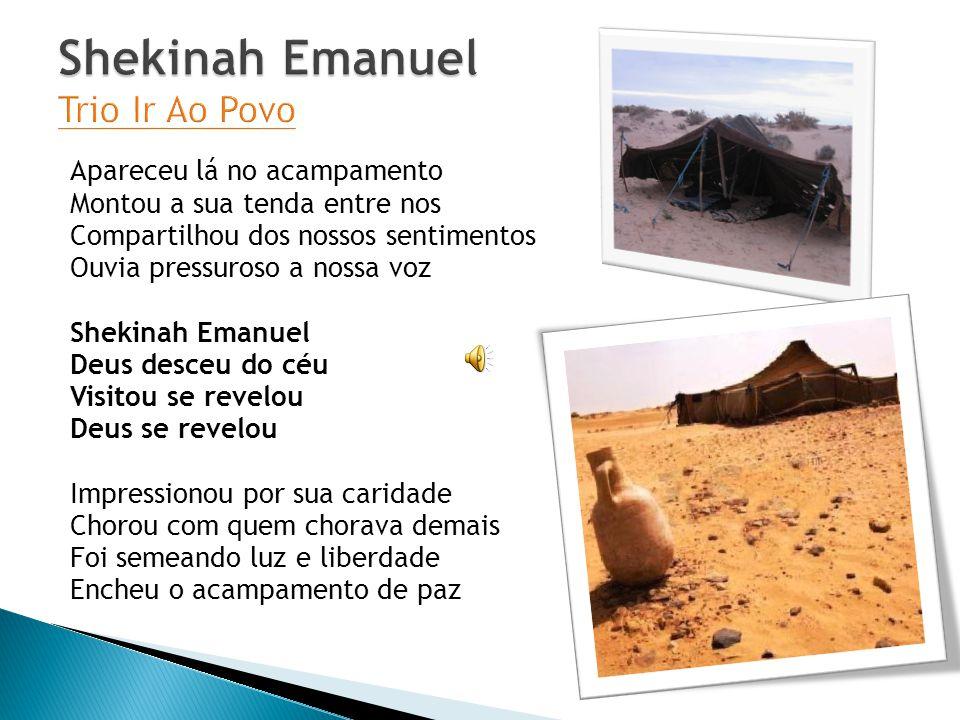 Apareceu lá no acampamento Montou a sua tenda entre nos Compartilhou dos nossos sentimentos Ouvia pressuroso a nossa voz Shekinah Emanuel Deus desceu