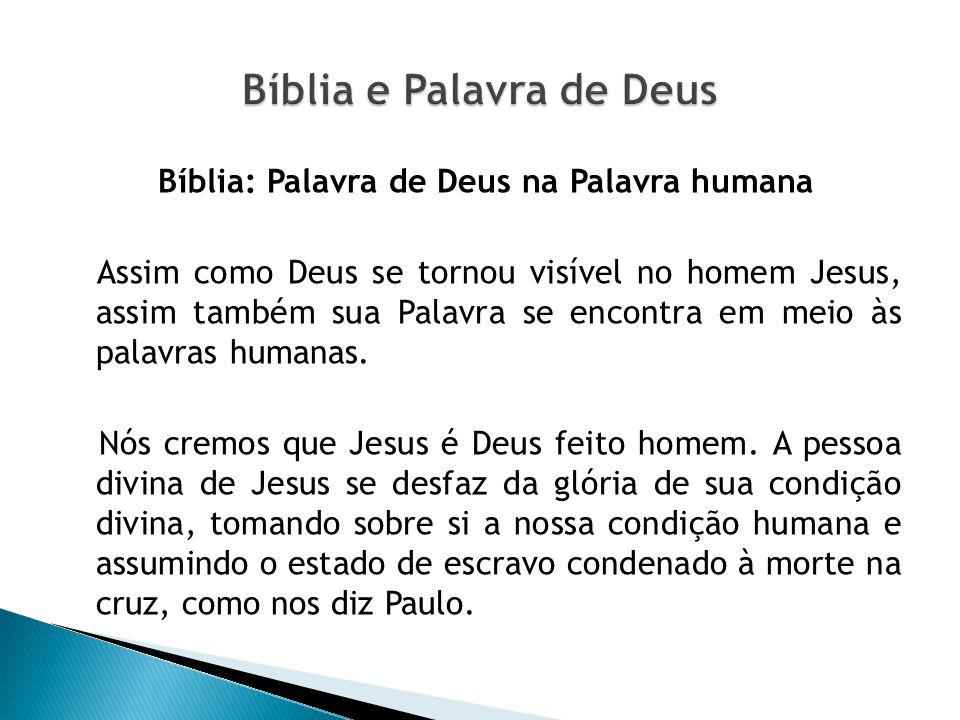 Bíblia: Palavra de Deus na Palavra humana Assim como Deus se tornou visível no homem Jesus, assim também sua Palavra se encontra em meio às palavras h
