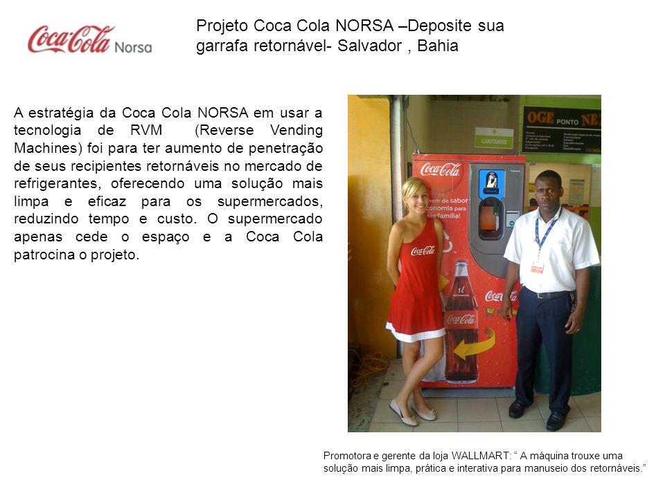 Projeto Coca Cola NORSA –Deposite sua garrafa retornável- Salvador, Bahia A primeira fase do projeto com duração de 12 meses a partir da data de implementação 02.08.2011, foi para coleta da garrafa de Coca Cola de vidro de 1 Litro retornável.