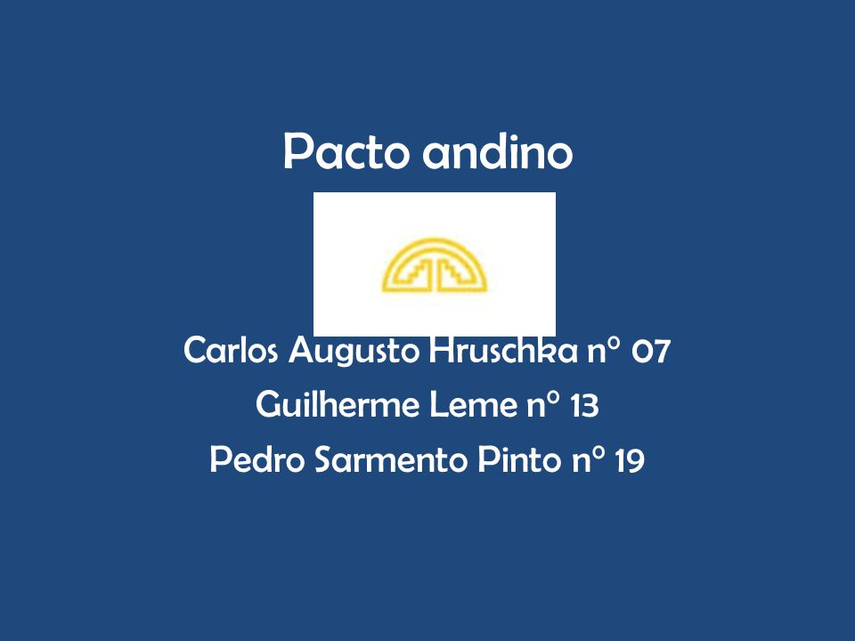 Pacto andino Carlos Augusto Hruschka n° 07 Guilherme Leme n° 13 Pedro Sarmento Pinto n° 19