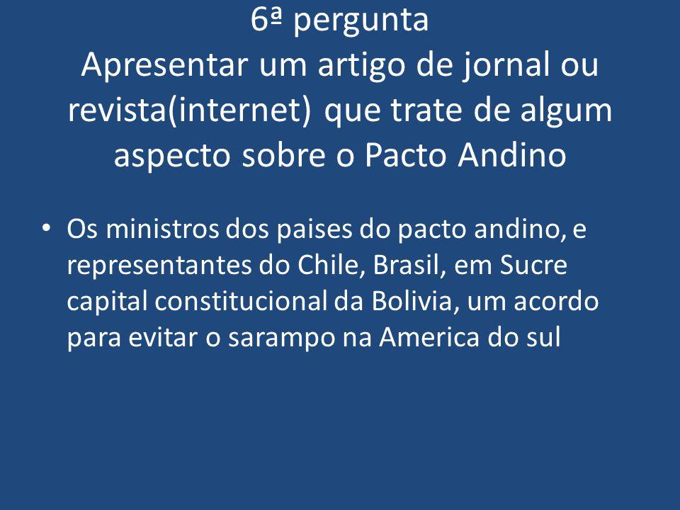 6ª pergunta Apresentar um artigo de jornal ou revista(internet) que trate de algum aspecto sobre o Pacto Andino Os ministros dos paises do pacto andin