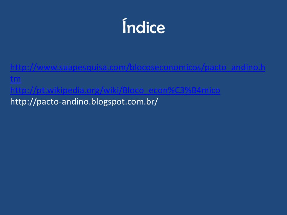 Índice http://www.suapesquisa.com/blocoseconomicos/pacto_andino.h tm http://pt.wikipedia.org/wiki/Bloco_econ%C3%B4mico http://pacto-andino.blogspot.co