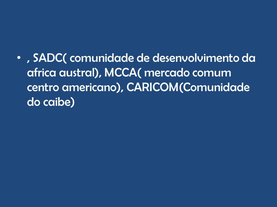 , SADC( comunidade de desenvolvimento da africa austral), MCCA( mercado comum centro americano), CARICOM(Comunidade do caibe)